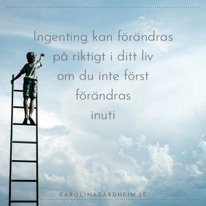 Ingenting kan förändras på riktigt i ditt liv om du inte först förändras inuti